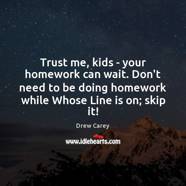 Image, Trust me, kids – your homework can wait. Don't need to be