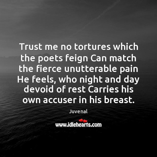 Trust me no tortures which the poets feign Can match the fierce Image