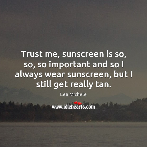 Trust me, sunscreen is so, so, so important and so I always Lea Michele Picture Quote