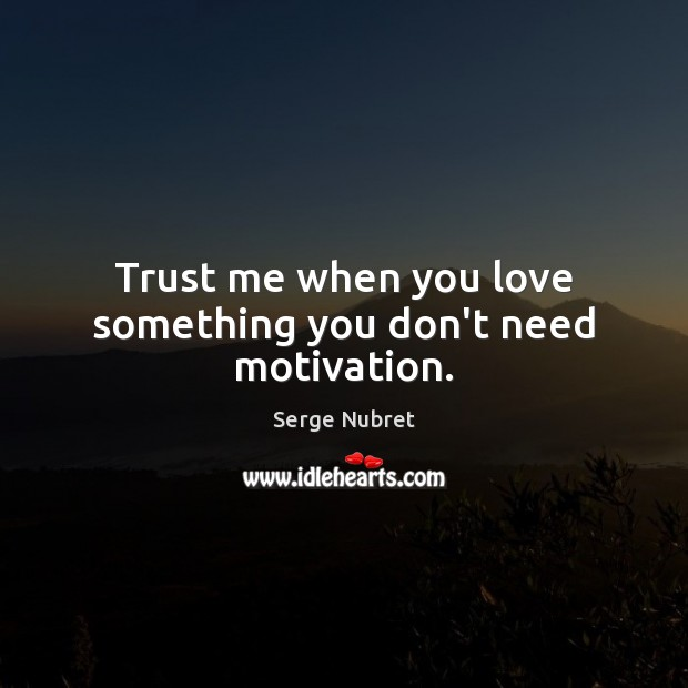 Trust Me When You Love Something You Dont Need Motivation