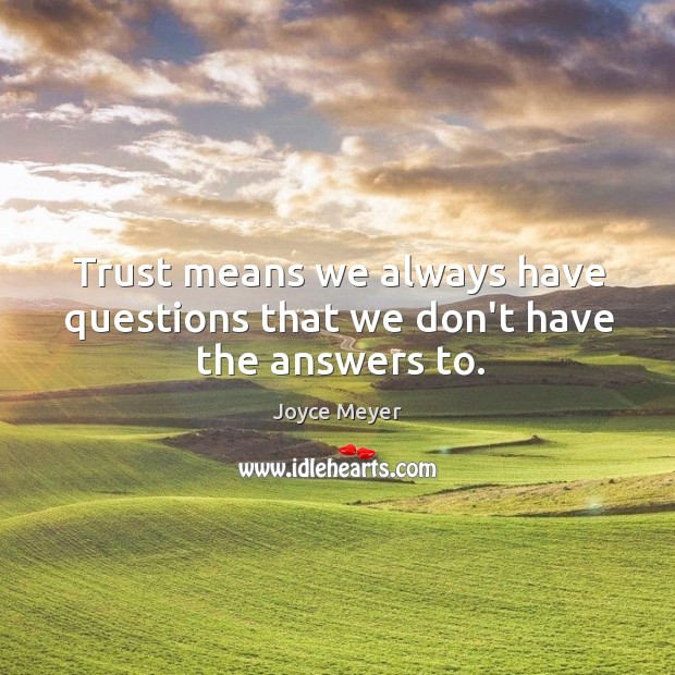 Image, Trust means we always have questions that we don't have the answers to.