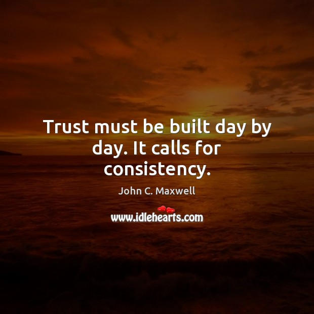 Image, Trust must be built day by day. It calls for consistency.
