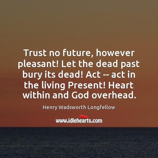 Trust no future, however pleasant! Let the dead past bury its dead! Image