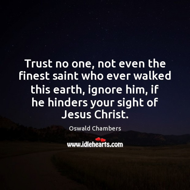 Trust no one, not even the finest saint who ever walked this Oswald Chambers Picture Quote