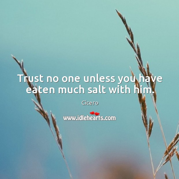 Trust no one unless you have eaten much salt with him. Image