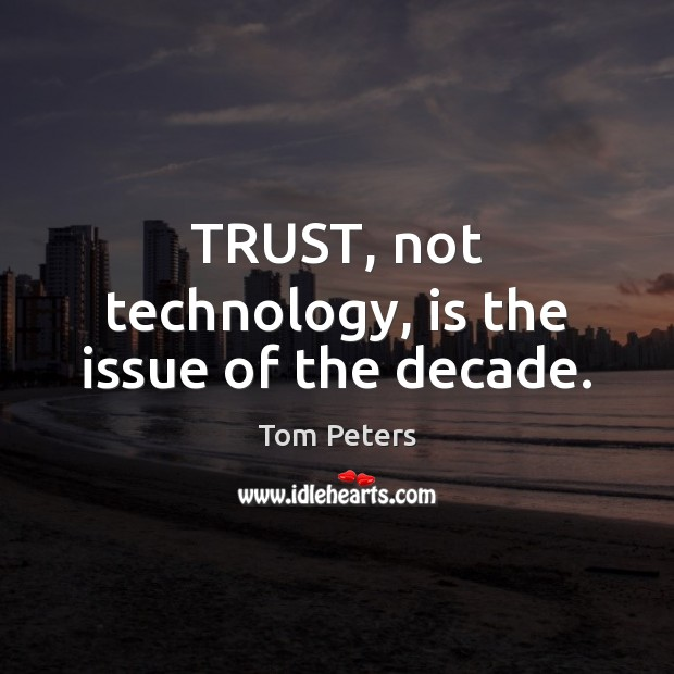 TRUST, not technology, is the issue of the decade. Tom Peters Picture Quote