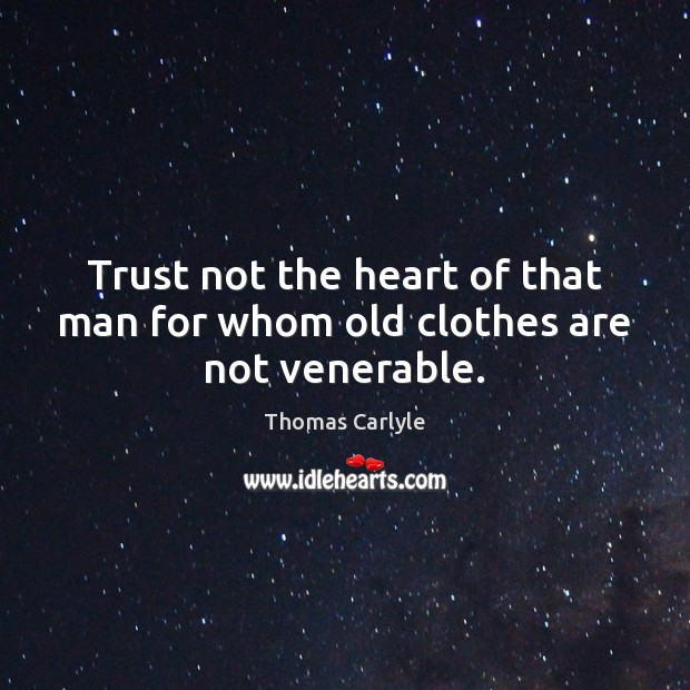 Trust not the heart of that man for whom old clothes are not venerable. Thomas Carlyle Picture Quote