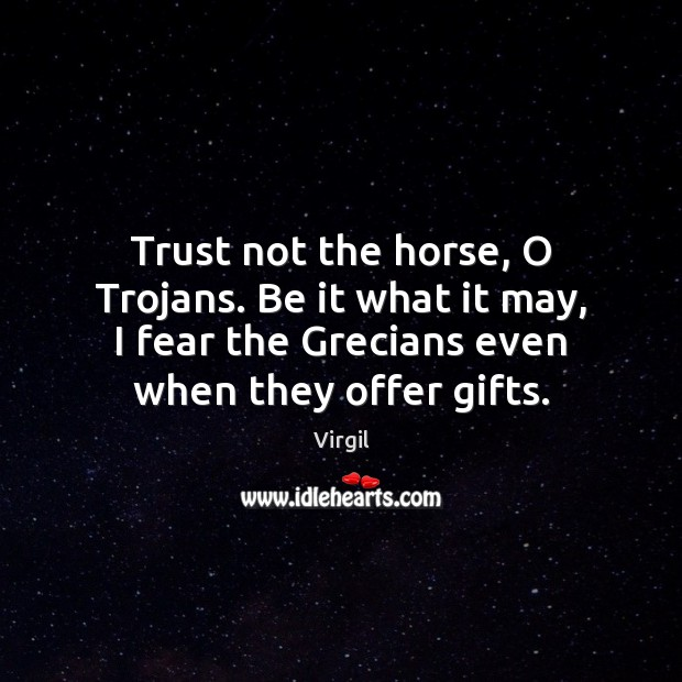 Trust not the horse, O Trojans. Be it what it may, I Image