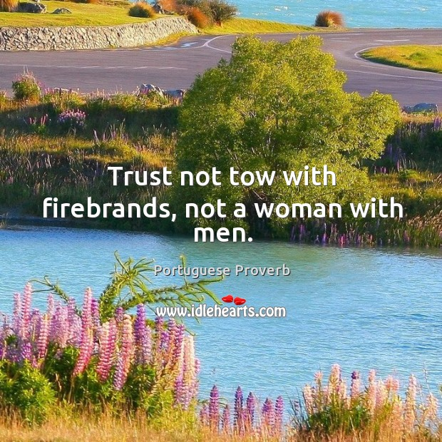 Trust not tow with firebrands, not a woman with men. Image