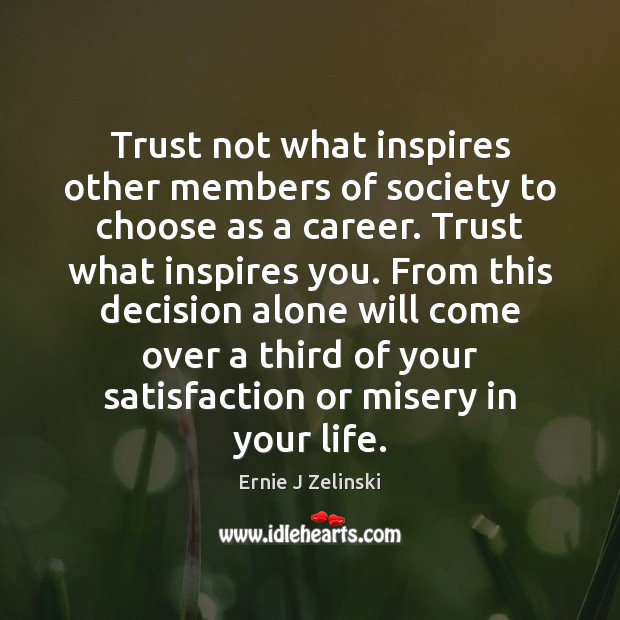 Trust not what inspires other members of society to choose as a Ernie J Zelinski Picture Quote