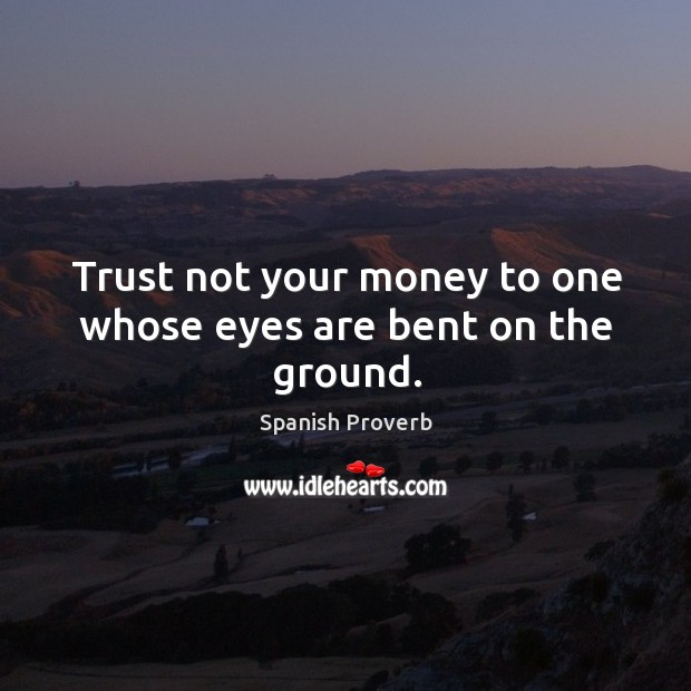 Image, Trust not your money to one whose eyes are bent on the ground.