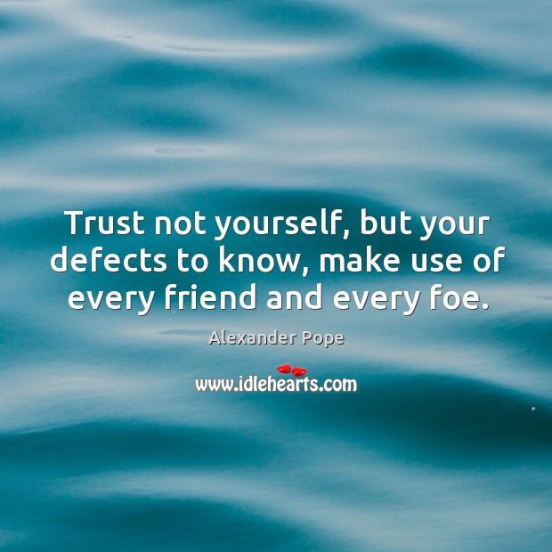 Trust not yourself, but your defects to know, make use of every friend and every foe. Image