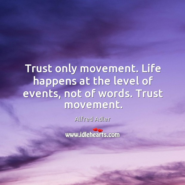 Image, Trust only movement. Life happens at the level of events, not of words. Trust movement.
