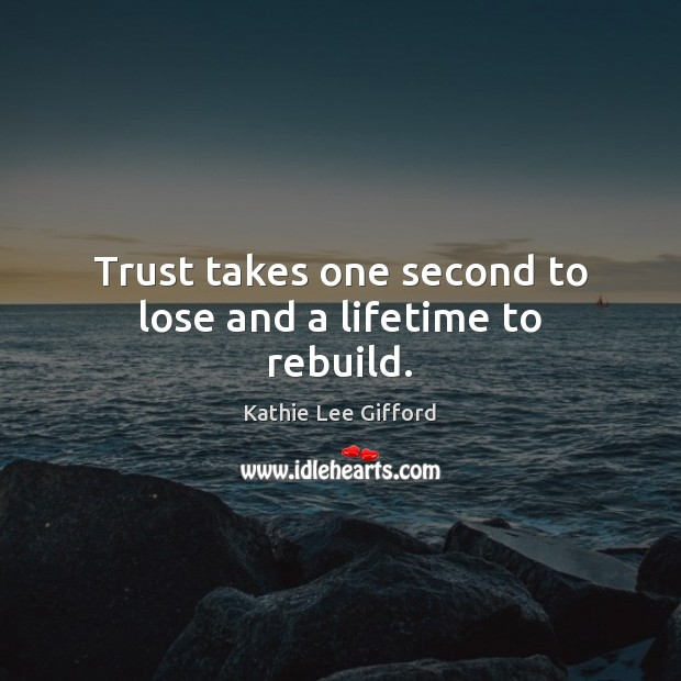 Trust takes one second to lose and a lifetime to rebuild. Kathie Lee Gifford Picture Quote