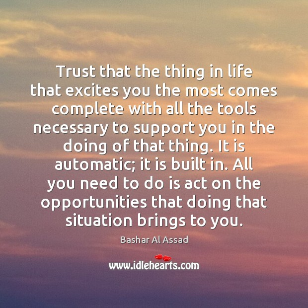 Trust that the thing in life that excites you the most comes Bashar Al Assad Picture Quote