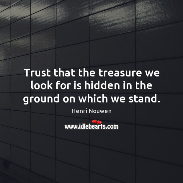 Trust that the treasure we look for is hidden in the ground on which we stand. Image