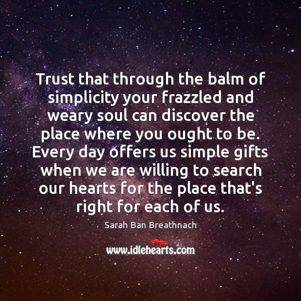 Trust that through the balm of simplicity your frazzled and weary soul Sarah Ban Breathnach Picture Quote