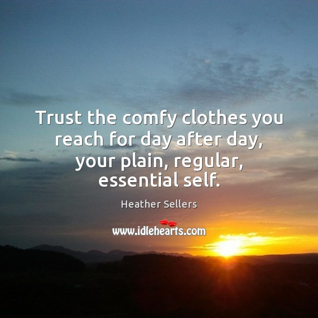 Trust the comfy clothes you reach for day after day, your plain, regular, essential self. Image