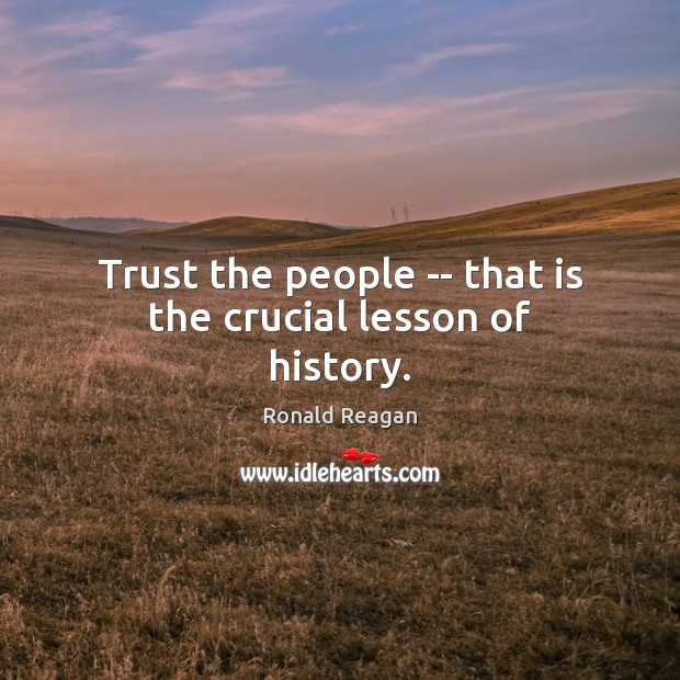 Trust the people — that is the crucial lesson of history. Image