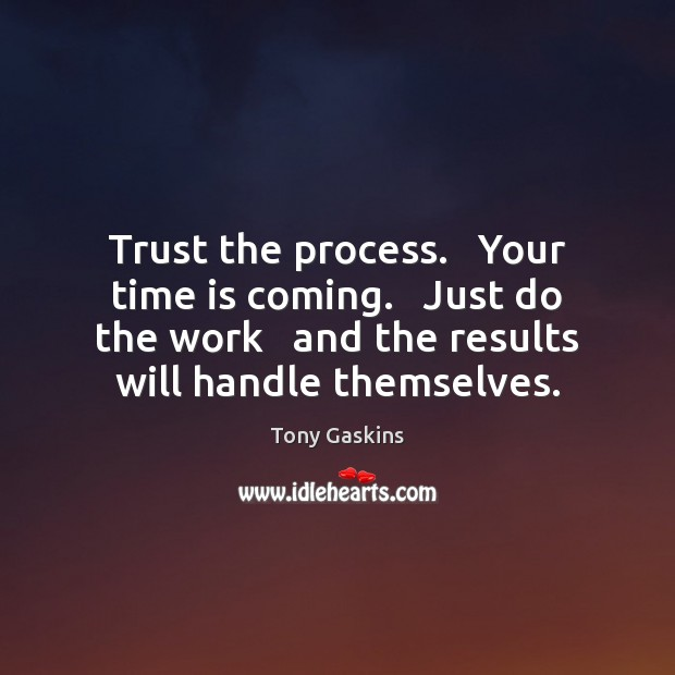 Trust the process.   Your time is coming.   Just do the work   and Tony Gaskins Picture Quote