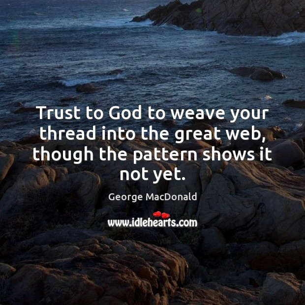 Image, Trust to God to weave your thread into the great web, though the pattern shows it not yet.