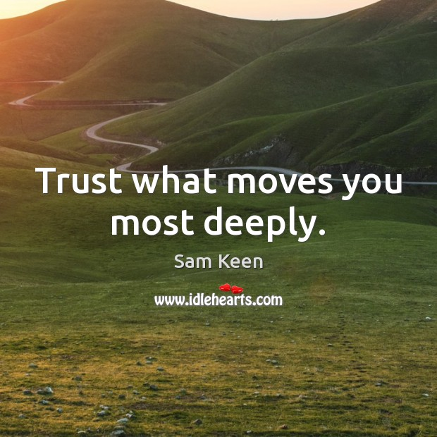 Trust what moves you most deeply. Sam Keen Picture Quote