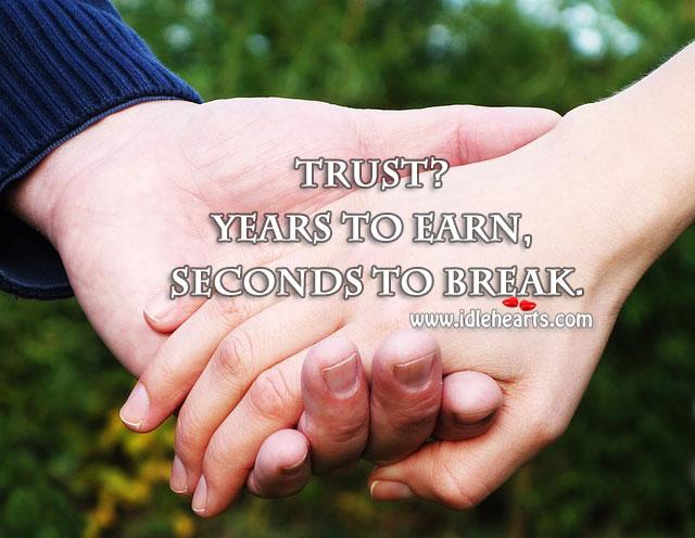 Trust? Years To Earn, Seconds To Break.