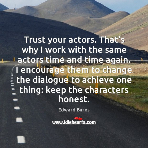 Trust your actors. That's why I work with the same actors time Edward Burns Picture Quote