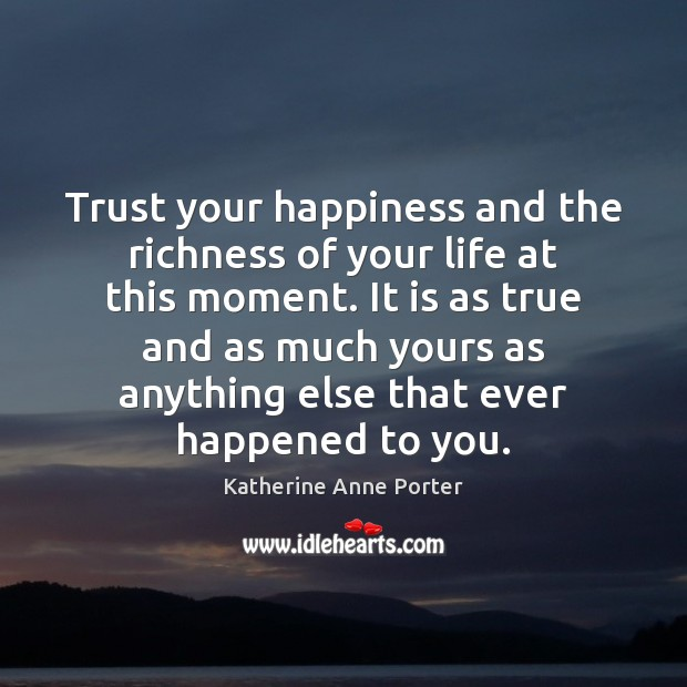Trust your happiness and the richness of your life at this moment. Image