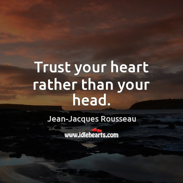 Trust your heart rather than your head. Jean-Jacques Rousseau Picture Quote