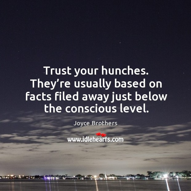 Trust your hunches. They're usually based on facts filed away just below the conscious level. Image