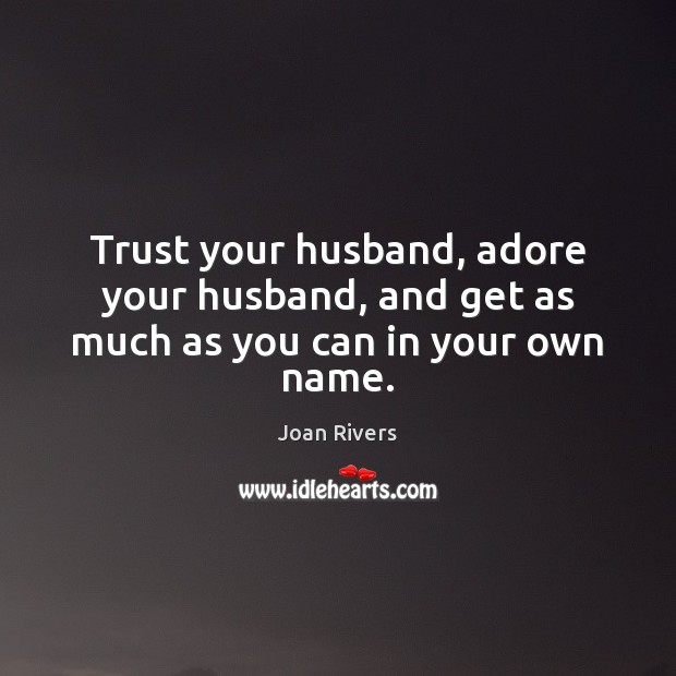 Trust your husband, adore your husband, and get as much as you can in your own name. Joan Rivers Picture Quote