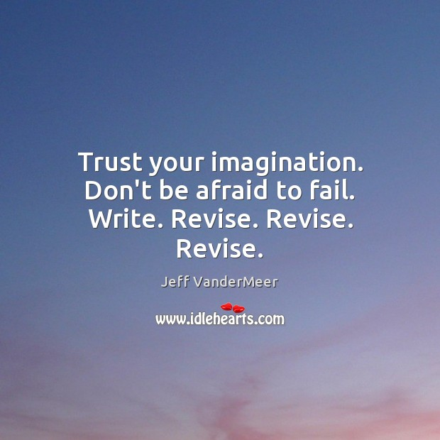 Trust your imagination. Don't be afraid to fail. Write. Revise. Revise. Revise. Don't Be Afraid Quotes Image