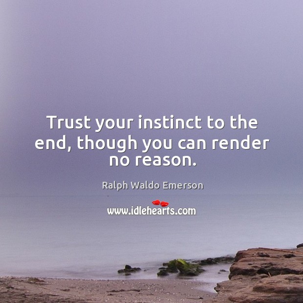 Trust your instinct to the end, though you can render no reason. Image