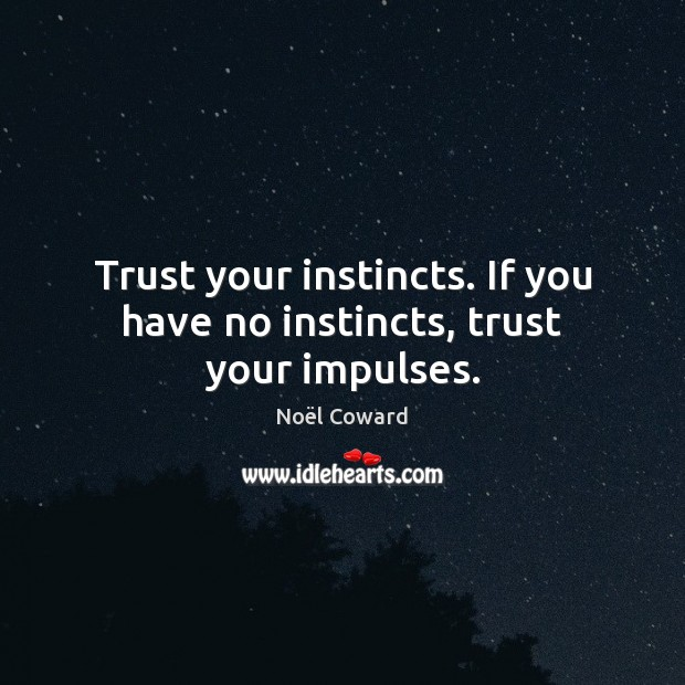 Trust your instincts. If you have no instincts, trust your impulses. Image