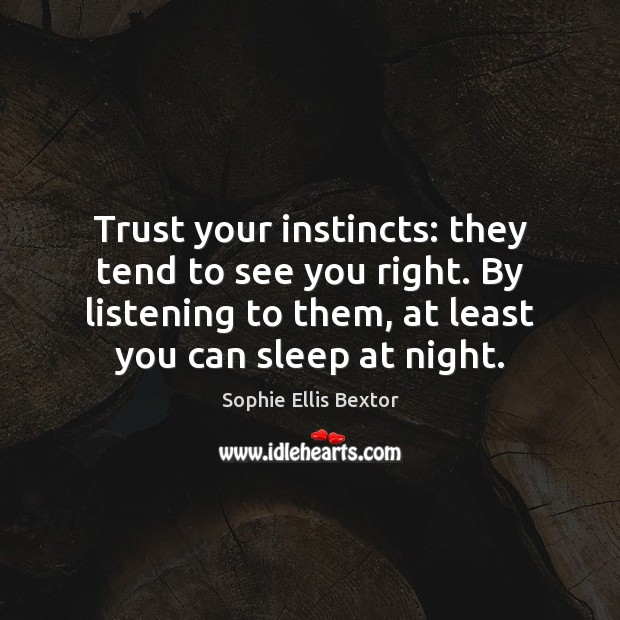 Trust your instincts: they tend to see you right. By listening to Sophie Ellis Bextor Picture Quote