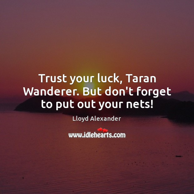 Trust your luck, Taran Wanderer. But don't forget to put out your nets! Lloyd Alexander Picture Quote