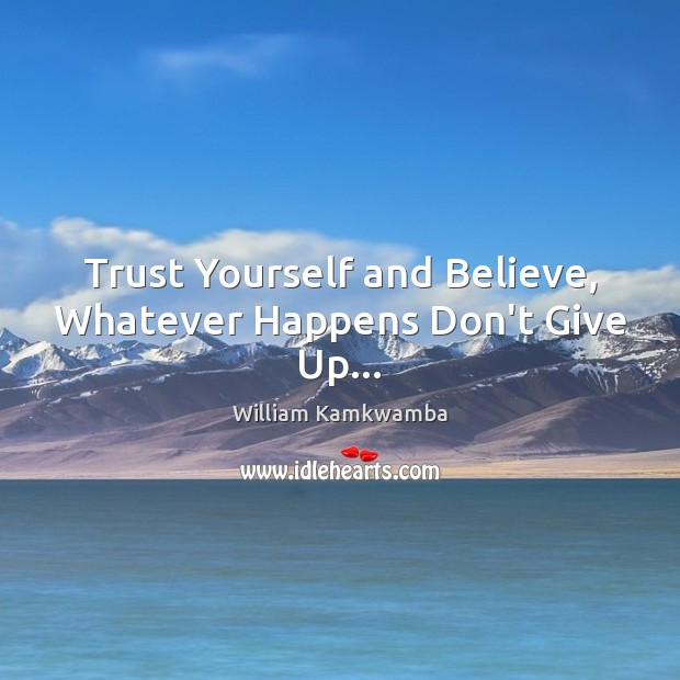 Trust Yourself and Believe, Whatever Happens Don't Give Up… William Kamkwamba Picture Quote