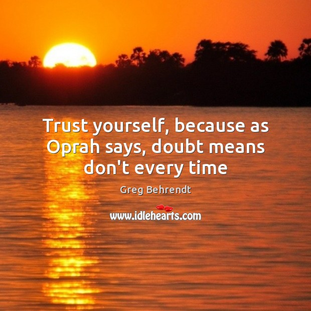 Trust yourself, because as Oprah says, doubt means don't every time Image