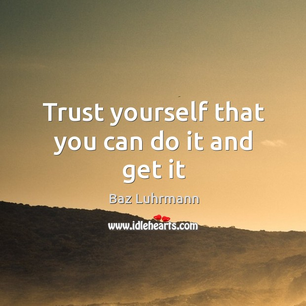 Trust yourself that you can do it and get it Baz Luhrmann Picture Quote