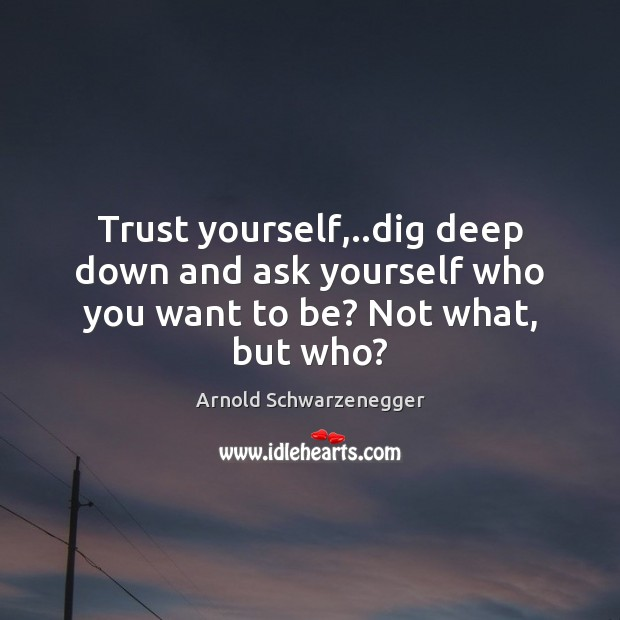 Trust yourself,..dig deep down and ask yourself who you want to be? Not what, but who? Arnold Schwarzenegger Picture Quote