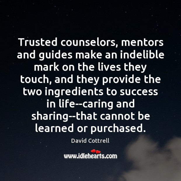 Trusted counselors, mentors and guides make an indelible mark on the lives David Cottrell Picture Quote