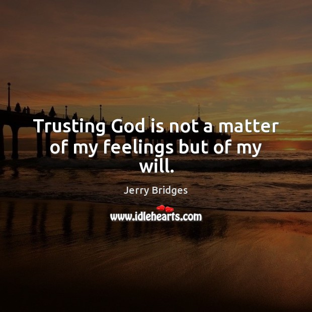 Trusting God is not a matter of my feelings but of my will. Jerry Bridges Picture Quote