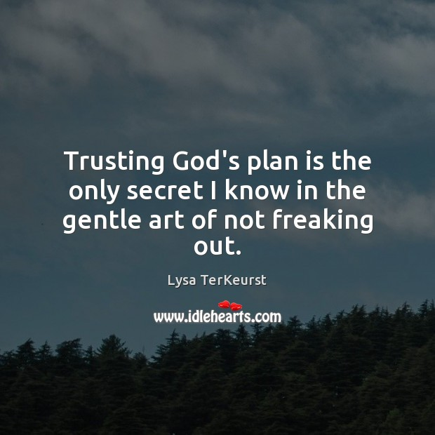 Trusting God's plan is the only secret I know in the gentle art of not freaking out. Lysa TerKeurst Picture Quote