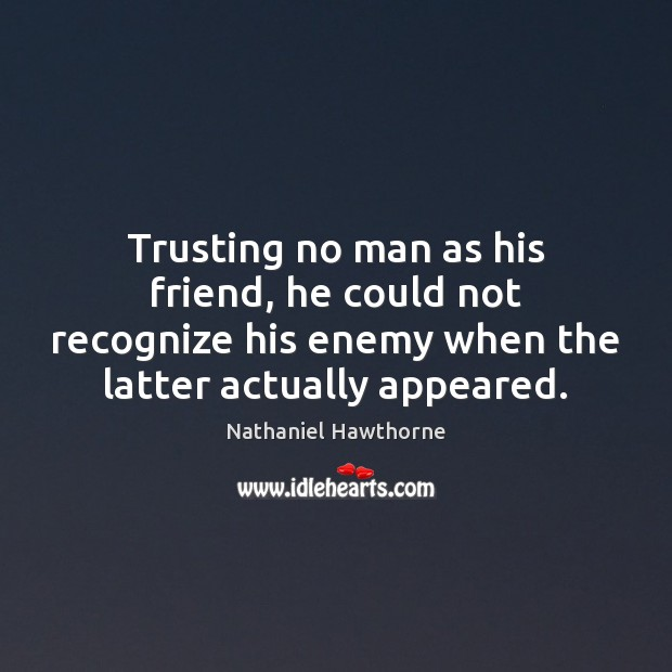 Trusting no man as his friend, he could not recognize his enemy Image