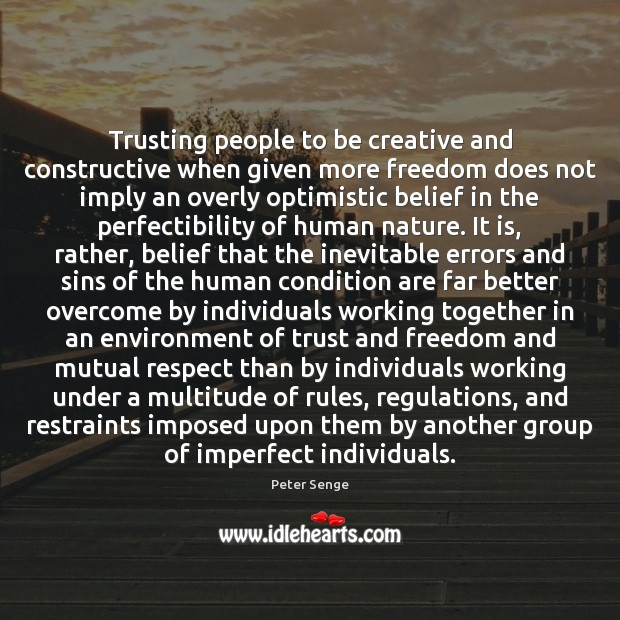 Trusting people to be creative and constructive when given more freedom does Peter Senge Picture Quote