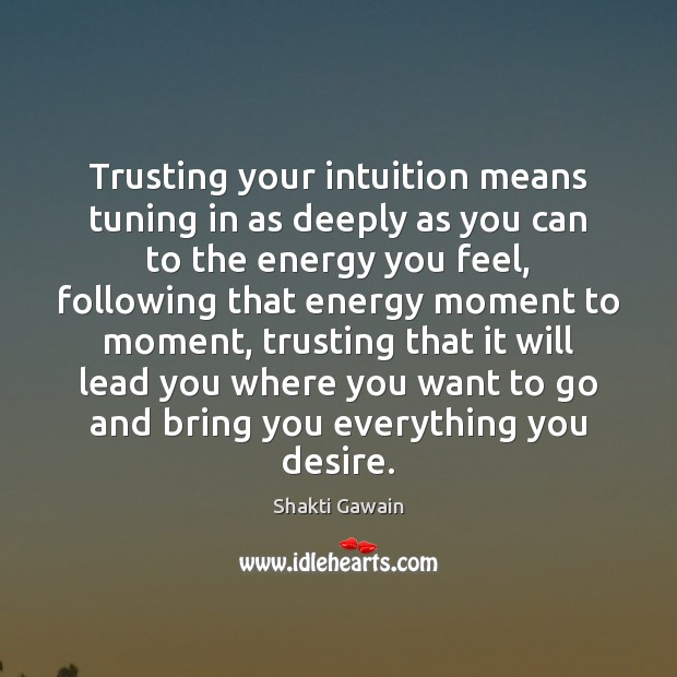Trusting your intuition means tuning in as deeply as you can to Image