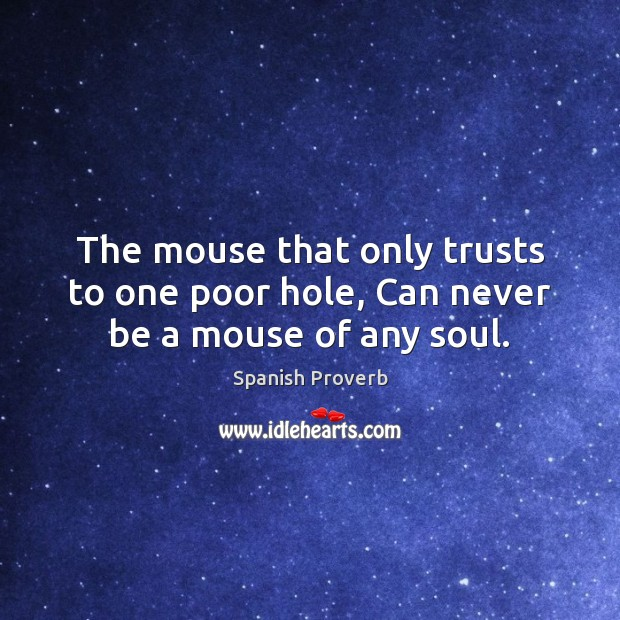 The mouse that only trusts to one poor hole, can never be a mouse of any soul. Spanish Proverbs Image