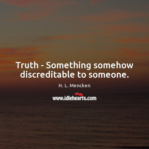 Truth – Something somehow discreditable to someone. H. L. Mencken Picture Quote