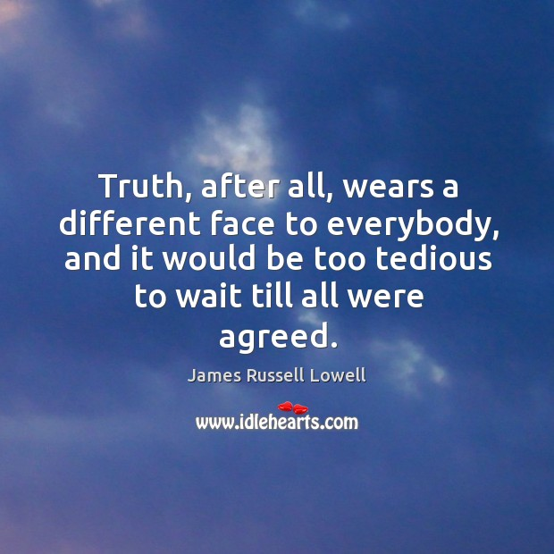 Truth, after all, wears a different face to everybody, and it would be too tedious to wait till all were agreed. Image